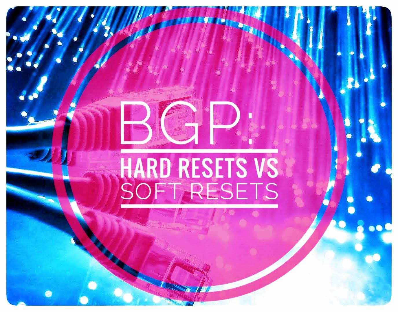 BGP Clears: Soft Resets vs Hard Resets, and why are they necessary?